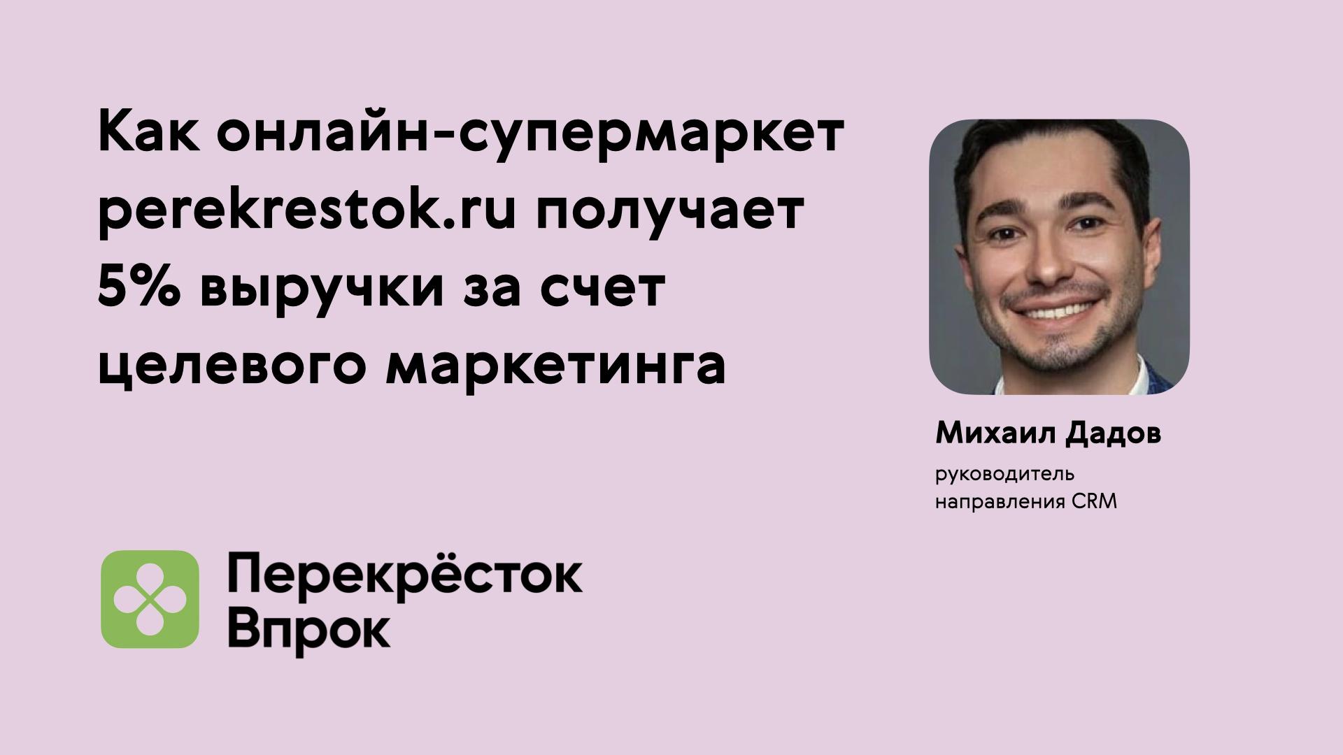 Выступление Михаила Дадова, руководителя направления CRM онлайн-магазина perekrestok.ru